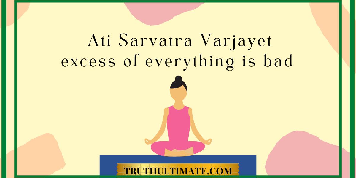 Ati Sarvatra Varjayet | Excess of Everything is bad